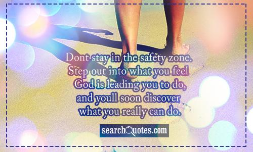 Dont stay in the safety zone. Step out into what you feel God is leading you to do, and youll soon discover what you really can do.