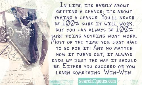 In life, its rarely about getting a chance; its about taking a chance. You'll never be 100% sure it will work, but you can always be 100% sure doing nothing wont work. Most of the time you just have to go for it! And no matter how it turns out, it always ends up just the way it should be. Either you succeed or you learn something. Win-Win.