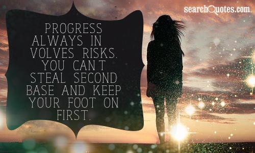 Progress always involves risks.  You can't steal second base and keep your foot on first.