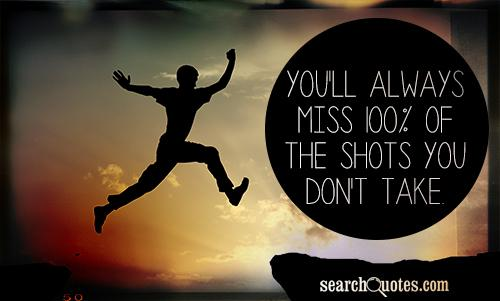 You'll always miss 100% of the shots you don't take.