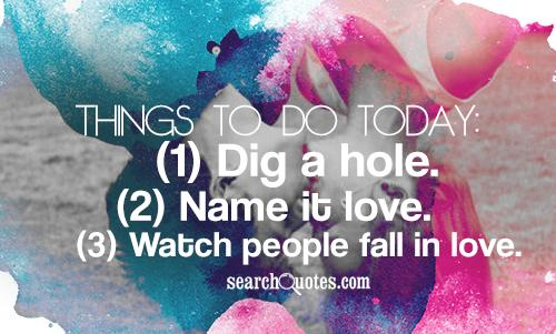 Things to do today: (1) Dig a hole. (2) Name it love. (3) Watch people fall in love.