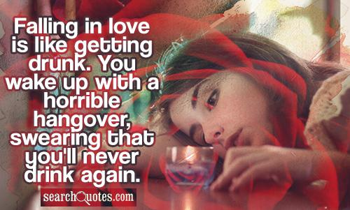 Falling in love is like getting drunk. You wake up with a horrible hangover, swearing that you'll never drink again.