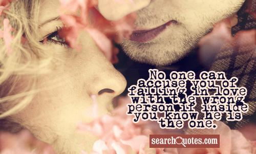 No one can accuse you of falling in love with the wrong person if inside you know he is the one.