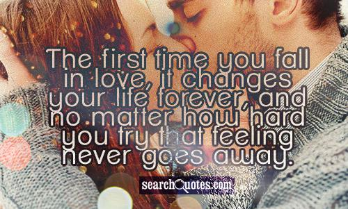 The first time you fall in love, it changes your life forever, and no matter how hard you try that feeling never goes away.