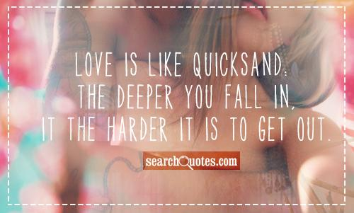 Love is like quicksand: The deeper you fall in, it the harder it is to get out.
