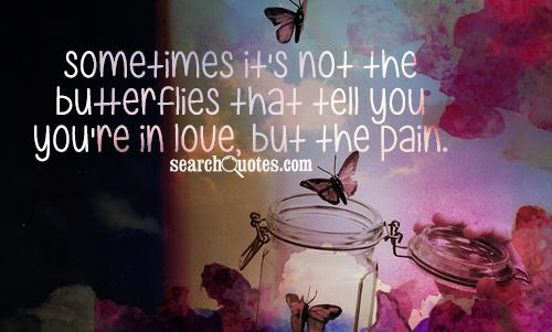 Sometimes it's not the butterflies that tell you you're in love, but the pain.