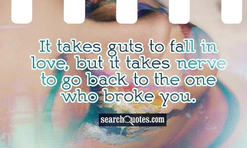 It takes guts to fall in love, but it takes nerve to go back to the one who broke you.