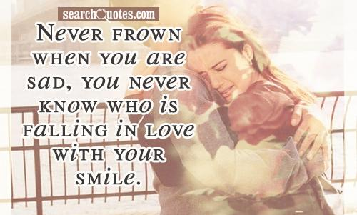 Never frown when you are sad, you never know who is falling in love with your smile.