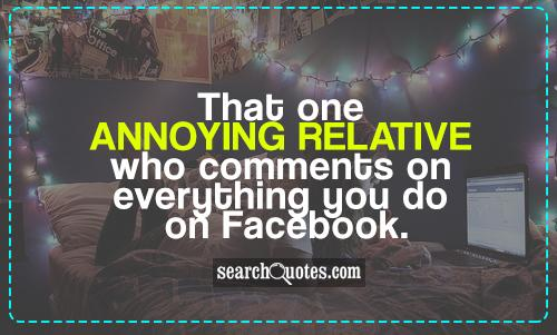 That one annoying relative who comments on everything you do on Facebook.