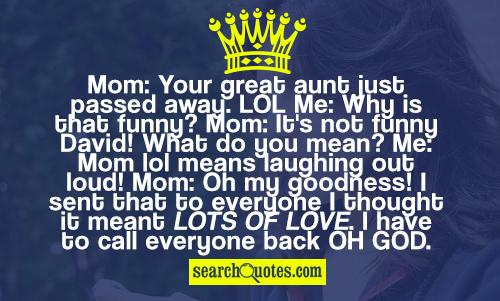 Mom: Your great aunt just passed away. LOL Me: Why is that funny? Mom: It's not funny David! What do you mean? Me: Mom lol means laughing out loud! Mom: Oh my goodness! I sent that to everyone I thought it meant lots of love. I have to call everyone back oh God.