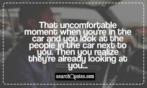 That uncomfortable moment when you're in the car and you look at the people in the car next to you. Then you realize they're already looking at you...