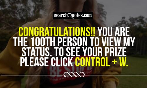 Congratulations!! You are the 100th person to view my status. To see your prize please click Control + W.