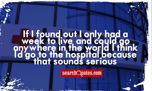 If I found out I only had a week to live, and could go anywhere in the world, I think I'd go to the hospital because that sounds serious.