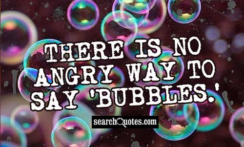 There is no angry way to say 'bubbles.'