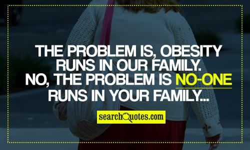 The problem is, obesity runs in our family. No, the problem is no-one runs in your family...