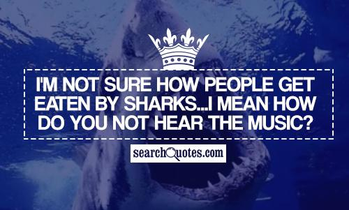 I'm not sure how people get eaten by sharks...I mean how do you not hear the music?