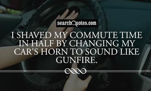 I shaved my commute time in half by changing my car's horn to sound like gunfire.