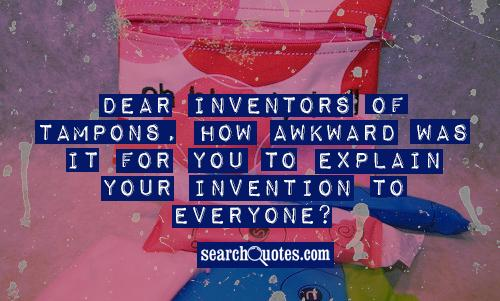 Dear inventors of Tampons, How awkward was it for you to explain your invention to everyone?