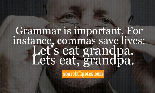 Grammar is important. For instance, commas save lives: Let's eat grandpa. Lets eat, grandpa.