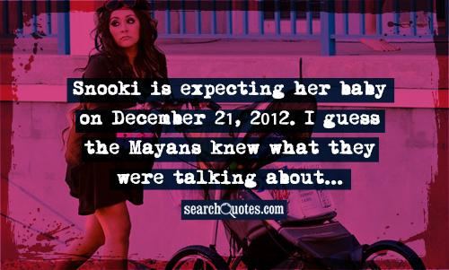 Snooki is expecting her baby on December 21, 2012. I guess the Mayans knew what they were talking about...