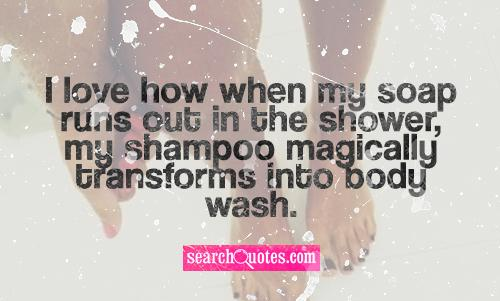 I love how when my soap runs out in the shower, my shampoo magically transforms into body wash.