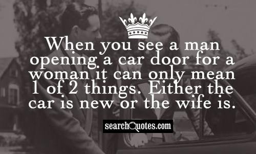 When you see a man opening a car door for a woman it can only mean 1 of 2 things. Either the car is new or the wife is.