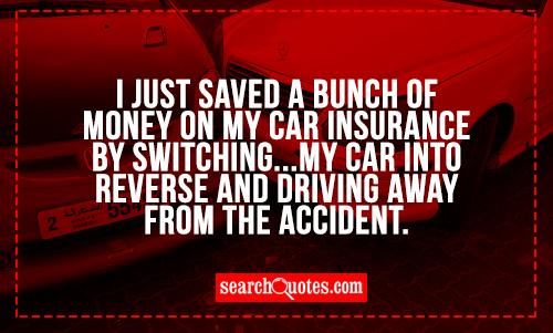 I just saved a bunch of money on my car insurance by switching...my car into reverse and driving away from the accident.