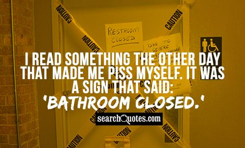 I read something the other day that made me piss myself. It was a sign that said: 'Bathroom closed.'