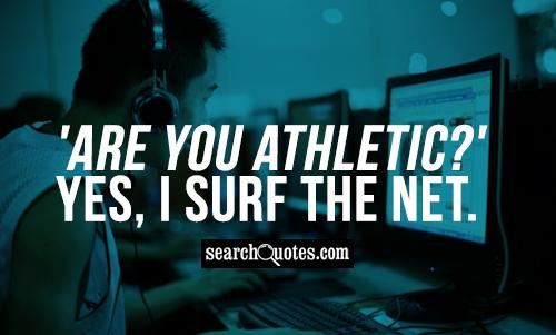 'Are you athletic?' Yes, I surf the Net.