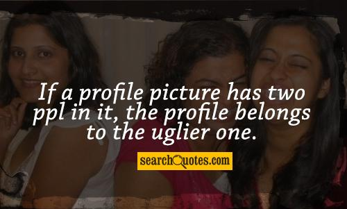 If a profile picture has two ppl in it, the profile belongs to the uglier one.
