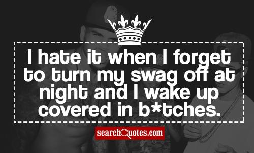 I hate it when I forget to turn my swag off at night and I wake up covered in b*tches.