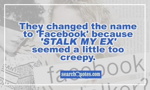 They changed the name to 'Facebook' because 'Stalk My Ex' seemed a little too creepy.