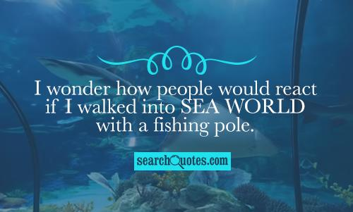 I wonder how people would react if I walked into Sea World with a fishing pole.