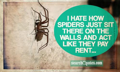 I hate how spiders just sit there on the walls and act like they pay rent...