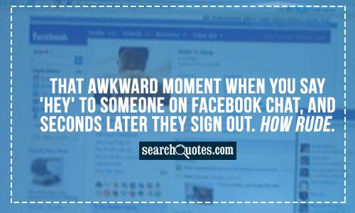 That awkward moment when you say 'Hey' to someone on facebook chat, and seconds later they sign out. How Rude.