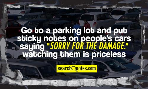 go to a parking lot and put sticky notes on people's cars saying