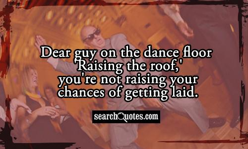 Dear guy on the dance floor 'Raising the roof,' you're not raising your chances of getting laid.