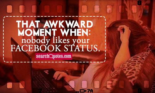 That awkward moment when nobody likes your Facebook status.