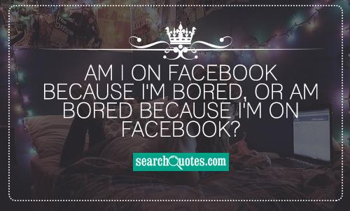 Am I on facebook because I'm bored, or am bored because I'm on facebook?