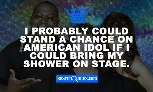 I probably could stand a chance on American Idol if I could bring my shower on stage.