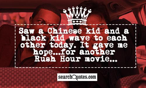 Saw a Chinese kid and a black kid wave to each other today. It gave me hope...for another Rush Hour movie...