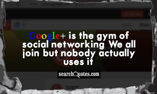 Google+ is the gym of social networking: We all join, but nobody actually uses it.