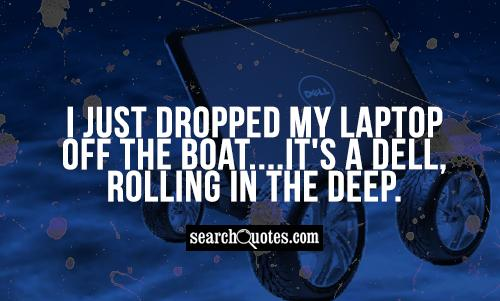 I just dropped my laptop off the boat....It's a Dell, rolling in the deep.