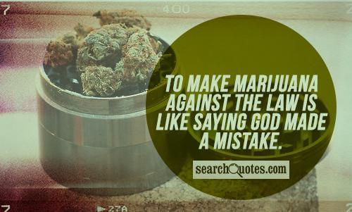 To make marijuana against the law is like saying God made a mistake.