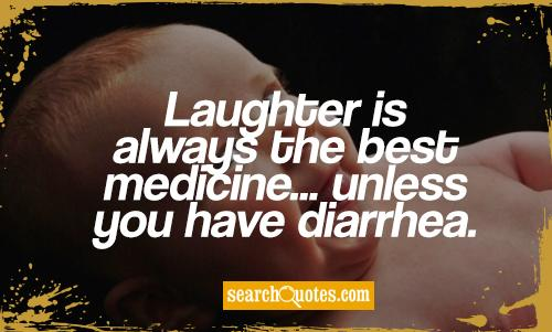 Laughter is always the best medicine... unless you have diarrhea.