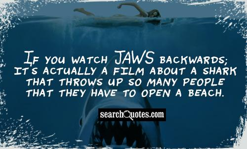 If you watch Jaws backwards; it's actually a film about a shark that throws up so many people that they have to open a beach.