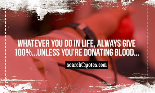 Whatever you do in life, always give 100%...unless you're donating blood...