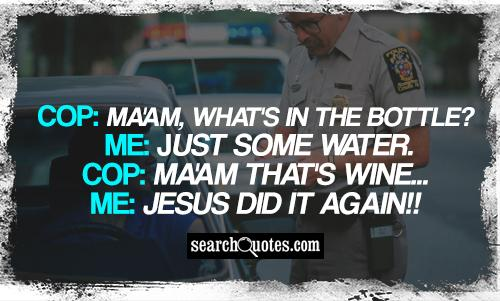Cop: Ma'am, what's in the bottle? Me: Just some water. Cop: Ma'am that's wine... Me: Jesus did it again!!