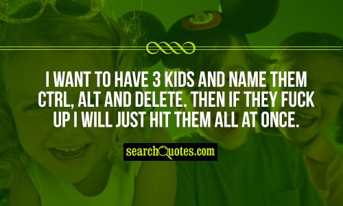 I want to have 3 kids and name them Ctrl, Alt and Delete. Then if they fuck up I will just hit them all at once.