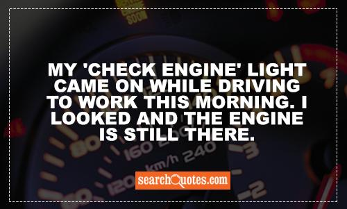 My 'check engine' light came on while driving to work this morning. I looked and the engine is still there.